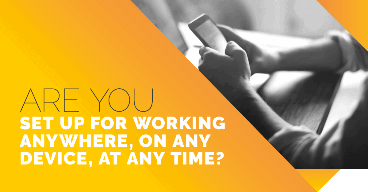 ARE YOU SET UP FOR WORKING ANYWHERE ON ANY DEVICE AT ANY TIME