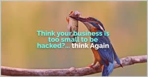 think your business is to small tobe hacked? .. think again!